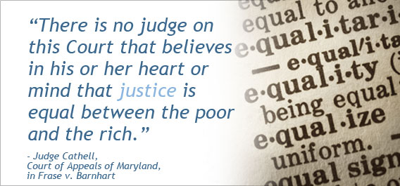 """There is no judge on this Court that believes in his or her heart or mind that justice is equal between the poor and the rich."" - Judge Cathell, Court of Appeals of Maryland, in Frase v Barnhart"