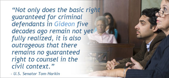 """Not only does the basic right guaranteed for criminal defendants in Gideon five decades ago remain not yet fully realized, it is also outrageous that there remains no guaranteed right to counsel in the civil context."" - U.S. Senator Tom Harkin"