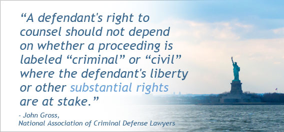 """A defendant's right to counsel should not depend on whether a proceeding is labeled 'criminal' or 'civil' where the defendants liberty or other substantial rights are at stake."" - John Gross, National Association of Criminal Defense Lawyers"